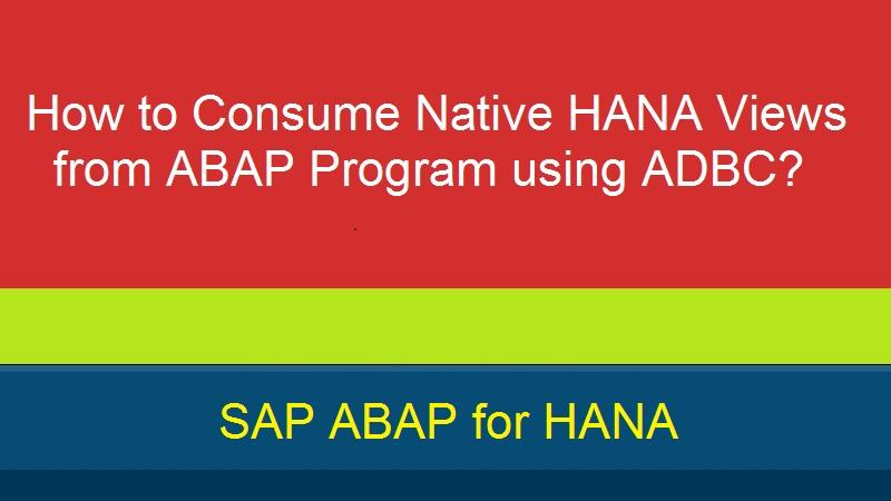 How to Consume Native HANA Views from ABAP Program using ADBC? |